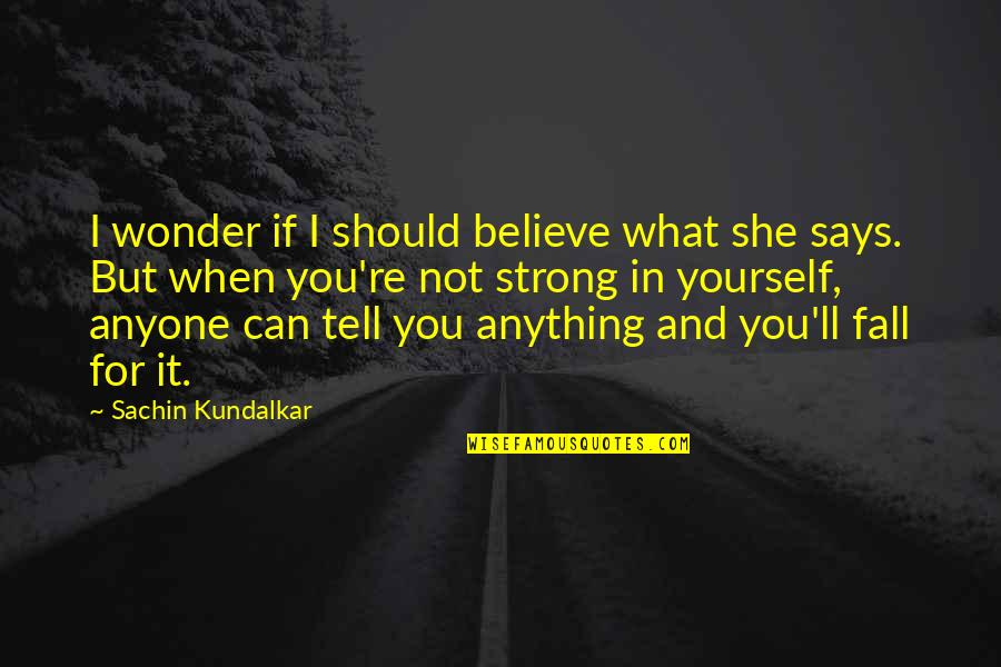 Trust In Yourself Quotes By Sachin Kundalkar: I wonder if I should believe what she
