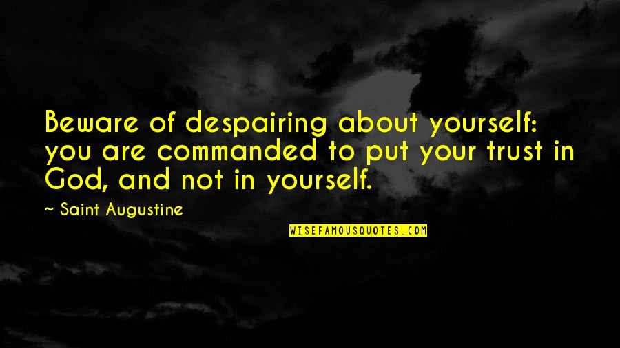 Trust In Yourself Quotes By Saint Augustine: Beware of despairing about yourself: you are commanded