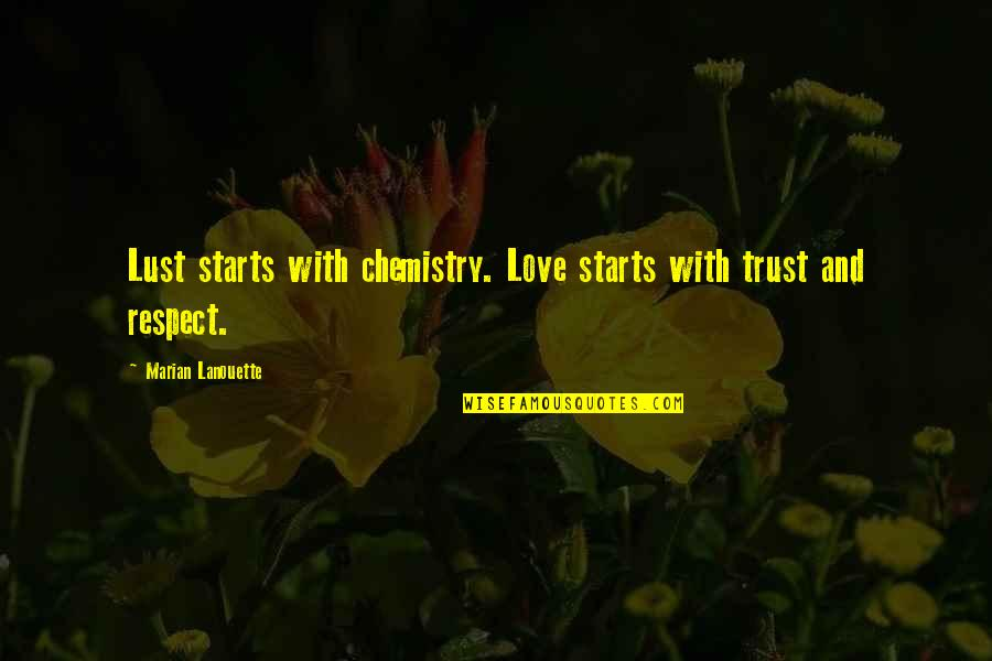 Trust Love And Respect Quotes By Marian Lanouette: Lust starts with chemistry. Love starts with trust