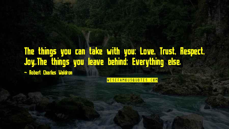 Trust Love And Respect Quotes By Robert Charles Waldron: The things you can take with you: Love,