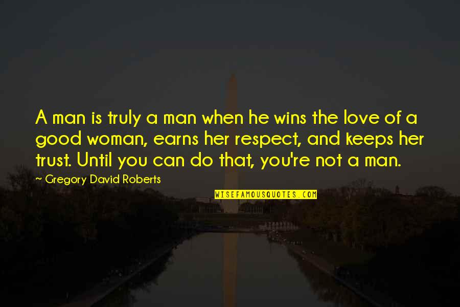 Trust Love Respect Quotes By Gregory David Roberts: A man is truly a man when he