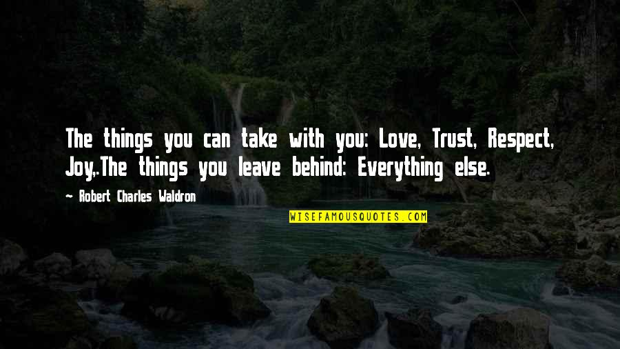 Trust Love Respect Quotes By Robert Charles Waldron: The things you can take with you: Love,