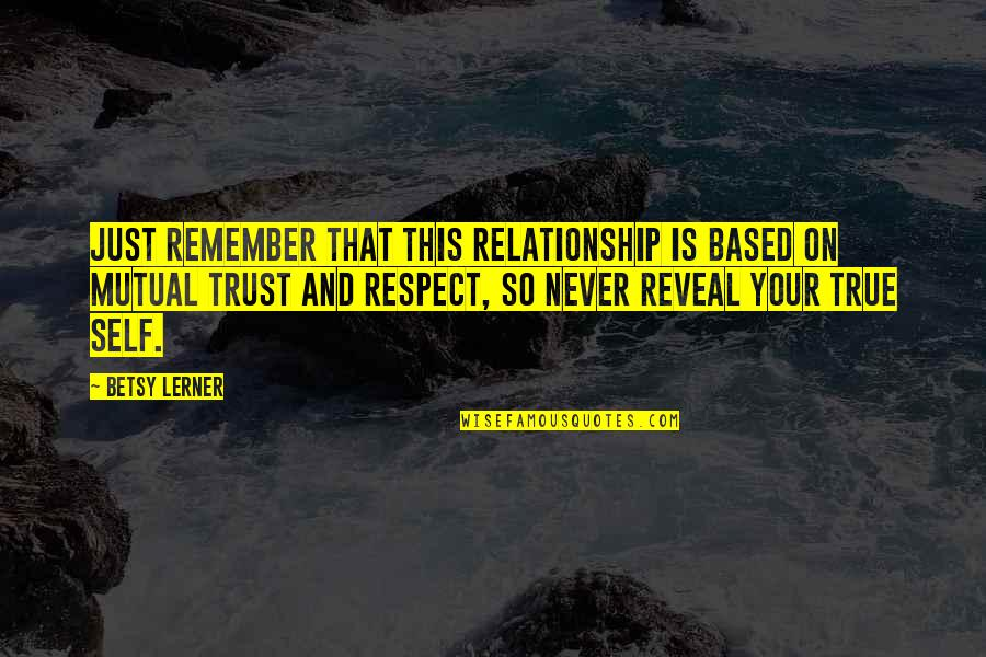 Trust Self Quotes By Betsy Lerner: Just remember that this relationship is based on