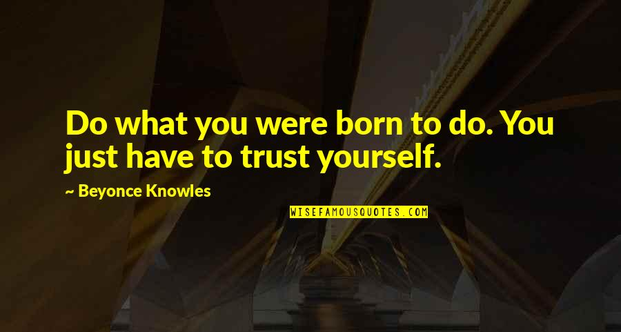 Trust Self Quotes By Beyonce Knowles: Do what you were born to do. You