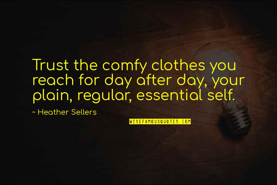 Trust Self Quotes By Heather Sellers: Trust the comfy clothes you reach for day