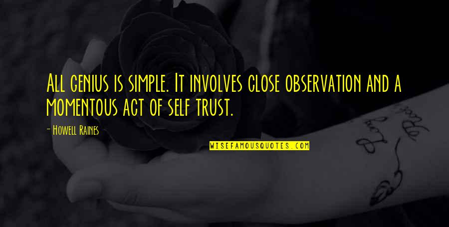 Trust Self Quotes By Howell Raines: All genius is simple. It involves close observation