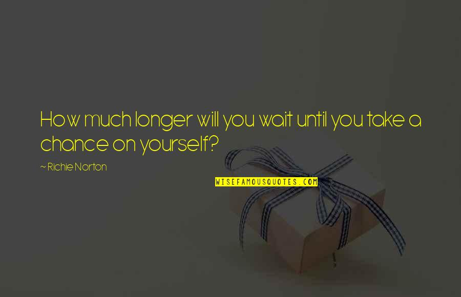 Trust Self Quotes By Richie Norton: How much longer will you wait until you