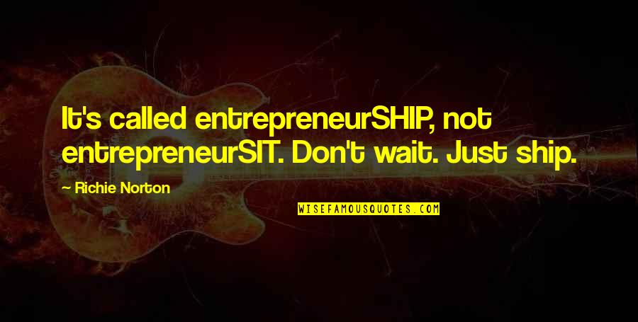 Trust Self Quotes By Richie Norton: It's called entrepreneurSHIP, not entrepreneurSIT. Don't wait. Just