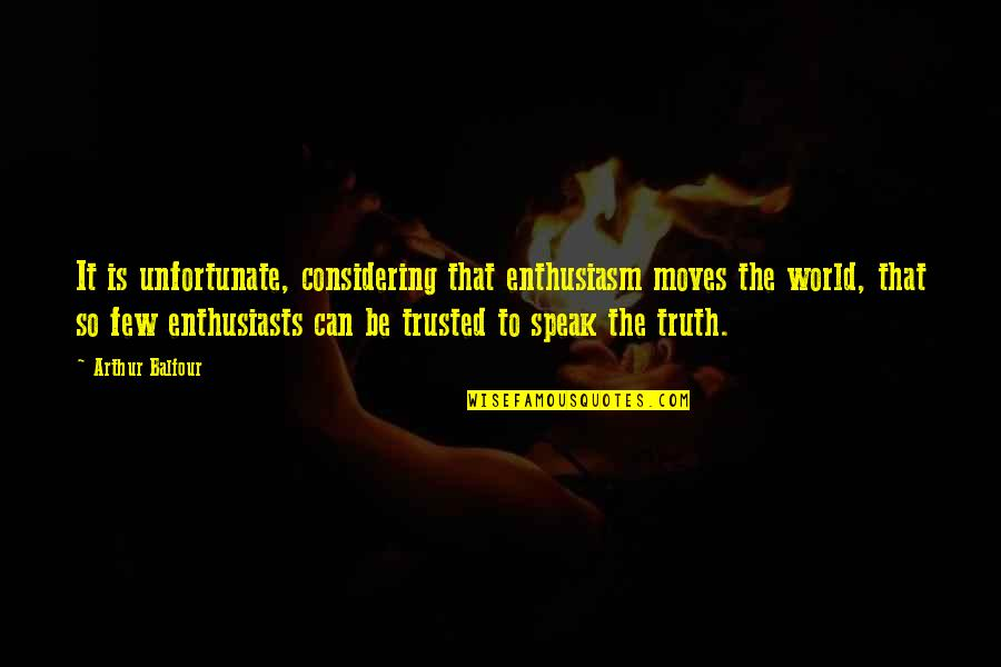 Trust Very Few Quotes By Arthur Balfour: It is unfortunate, considering that enthusiasm moves the