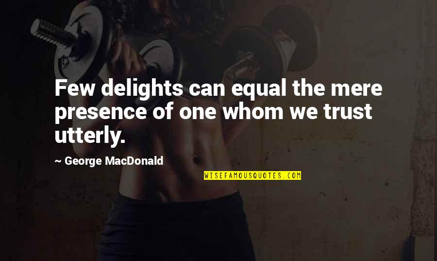 Trust Very Few Quotes By George MacDonald: Few delights can equal the mere presence of