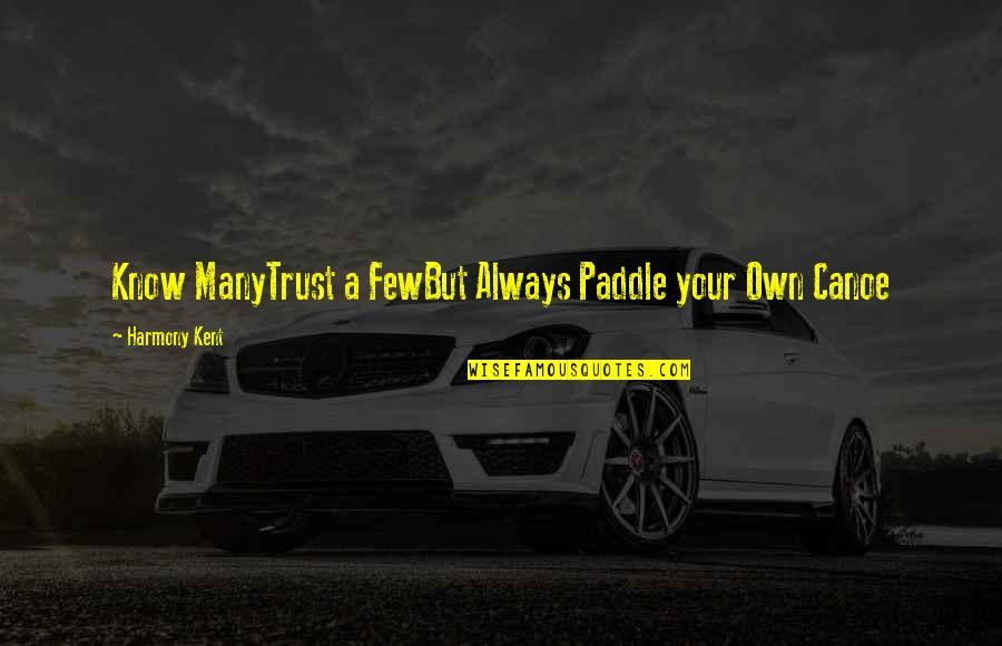 Trust Very Few Quotes By Harmony Kent: Know ManyTrust a FewBut Always Paddle your Own
