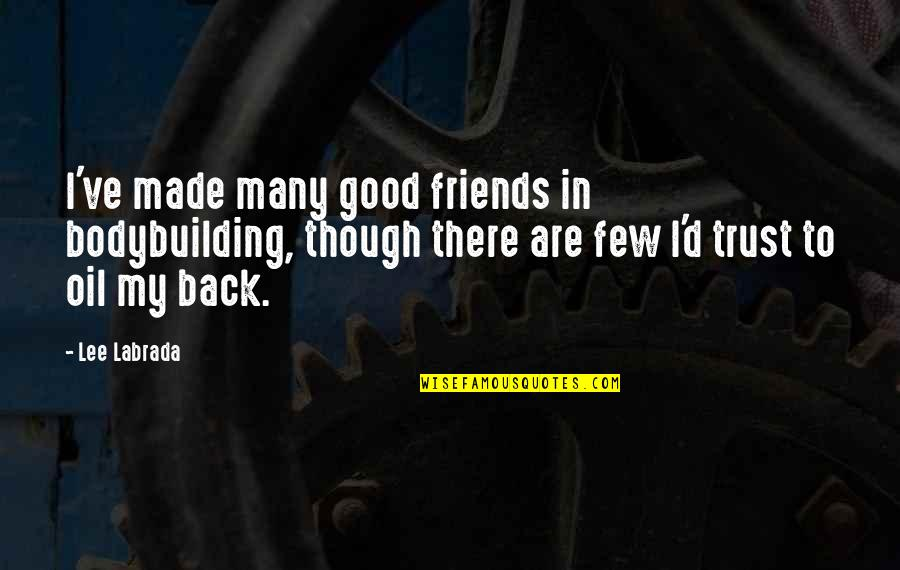 Trust Very Few Quotes By Lee Labrada: I've made many good friends in bodybuilding, though