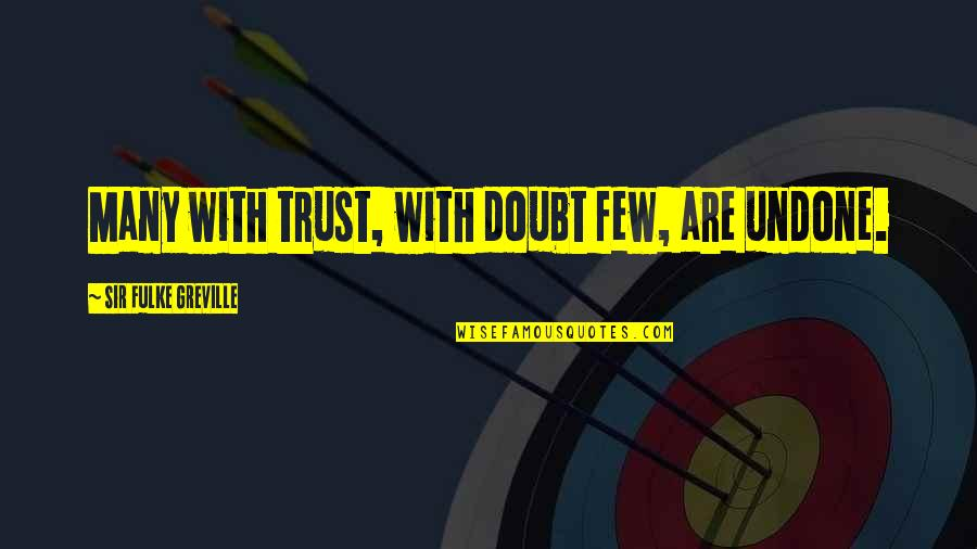 Trust Very Few Quotes By Sir Fulke Greville: Many with trust, with doubt few, are undone.