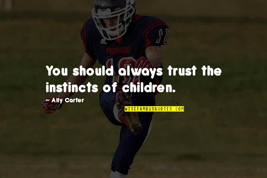 Trust You Quotes By Ally Carter: You should always trust the instincts of children.