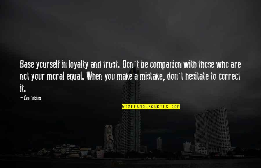 Trust You Quotes By Confucius: Base yourself in loyalty and trust. Don't be