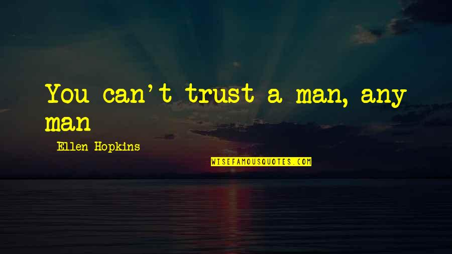 Trust You Quotes By Ellen Hopkins: You can't trust a man, any man