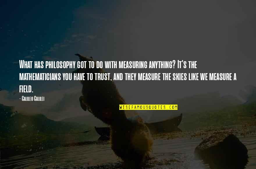 Trust You Quotes By Galileo Galilei: What has philosophy got to do with measuring