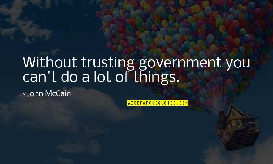 Trust You Quotes By John McCain: Without trusting government you can't do a lot