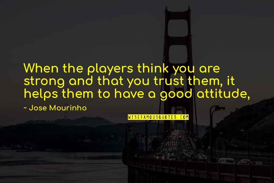 Trust You Quotes By Jose Mourinho: When the players think you are strong and