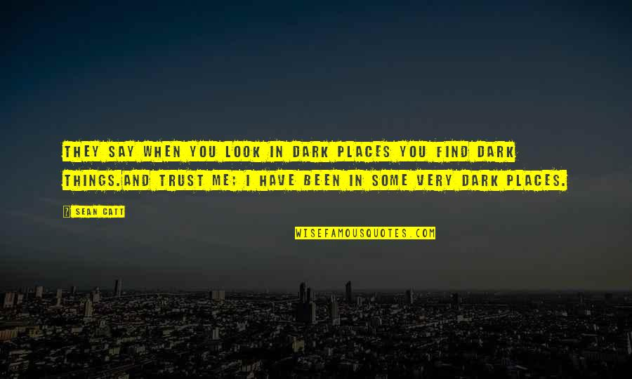 Trust You Quotes By Sean Catt: They say when you look in dark places