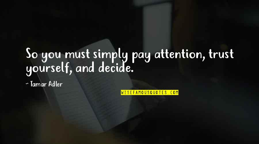 Trust You Quotes By Tamar Adler: So you must simply pay attention, trust yourself,