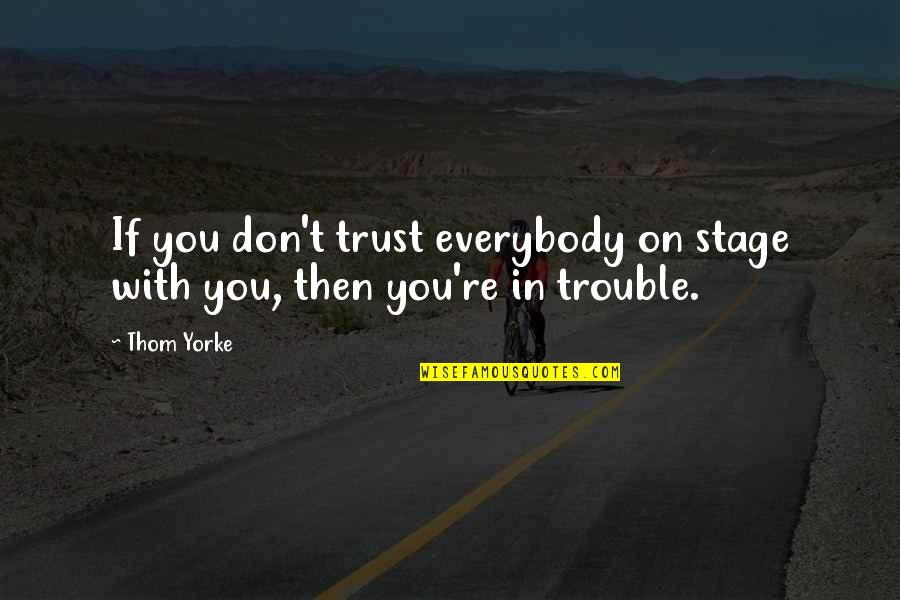 Trust You Quotes By Thom Yorke: If you don't trust everybody on stage with
