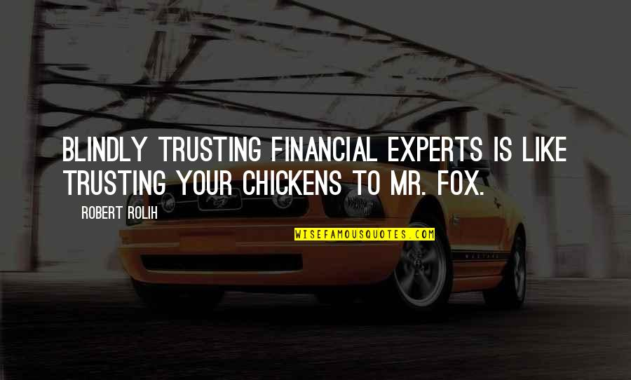 Trusting Blindly Quotes By Robert Rolih: Blindly trusting financial experts is like trusting your