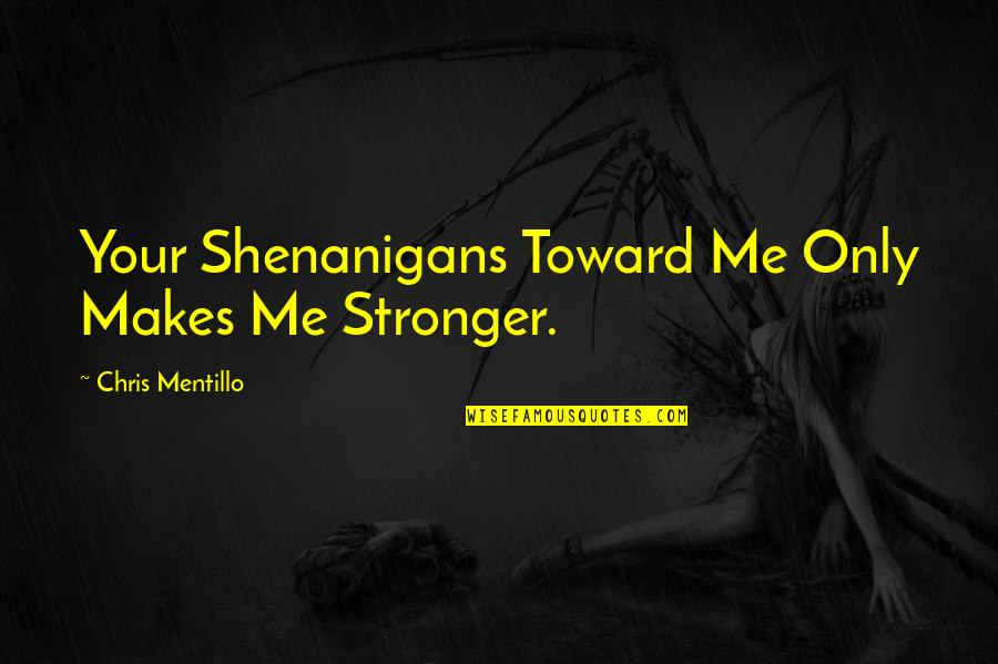 Trusting Your Guts Quotes By Chris Mentillo: Your Shenanigans Toward Me Only Makes Me Stronger.