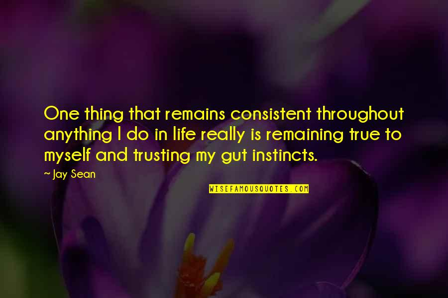 Trusting Your Guts Quotes By Jay Sean: One thing that remains consistent throughout anything I