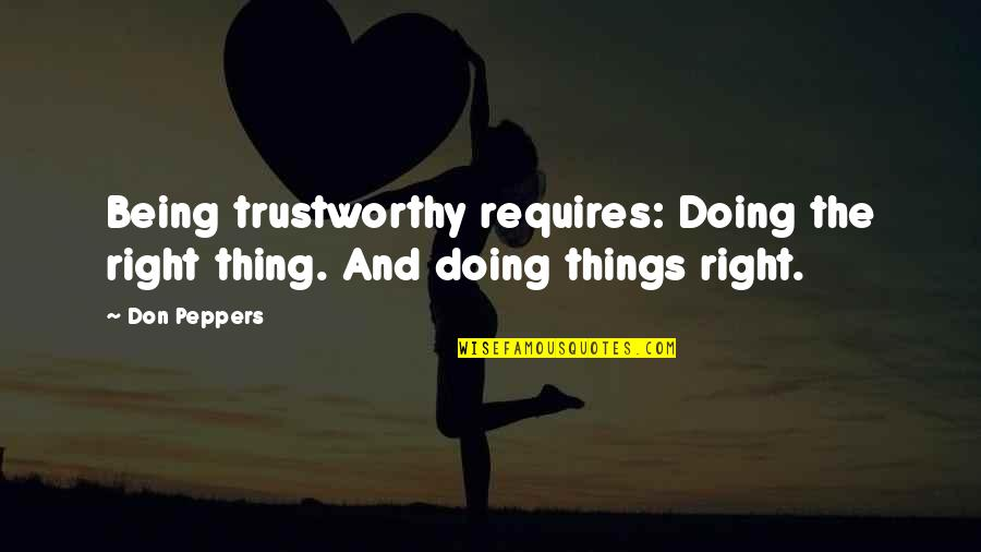 Trustworthy Business Quotes By Don Peppers: Being trustworthy requires: Doing the right thing. And