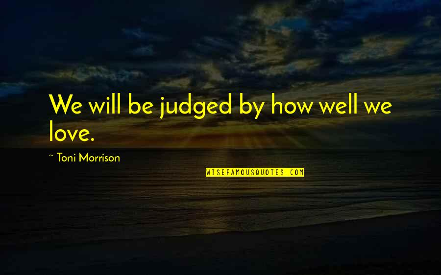 Trustworthy Business Quotes By Toni Morrison: We will be judged by how well we