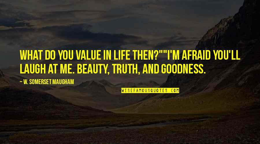 "Truth And Life Quotes By W. Somerset Maugham: What do you value in life then?""""I'm afraid"