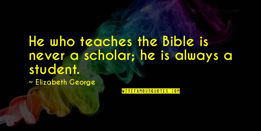 Truth In The Bible Quotes By Elizabeth George: He who teaches the Bible is never a