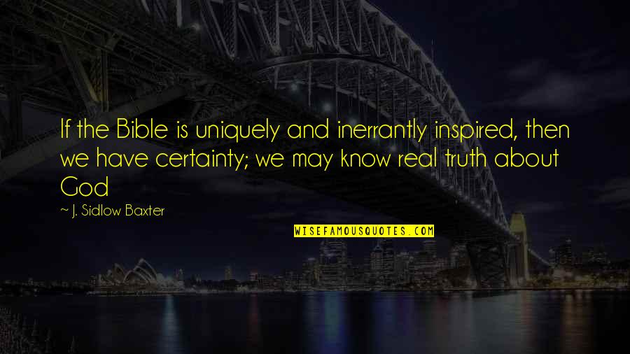 Truth In The Bible Quotes By J. Sidlow Baxter: If the Bible is uniquely and inerrantly inspired,