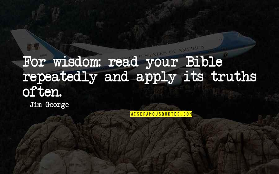 Truth In The Bible Quotes By Jim George: For wisdom: read your Bible repeatedly and apply