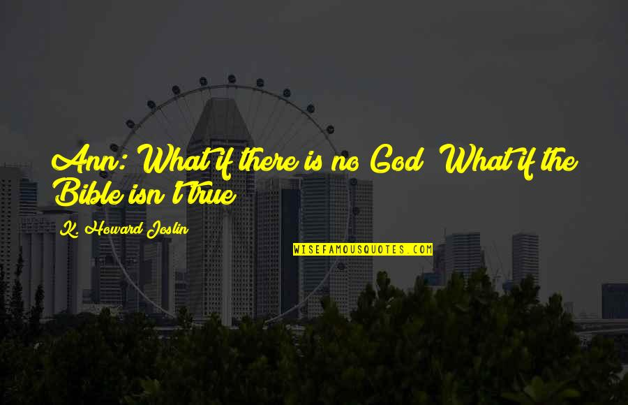 Truth In The Bible Quotes By K. Howard Joslin: Ann: What if there is no God? What