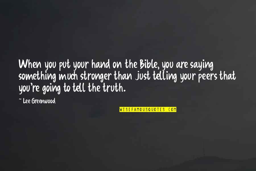 Truth In The Bible Quotes By Lee Greenwood: When you put your hand on the Bible,