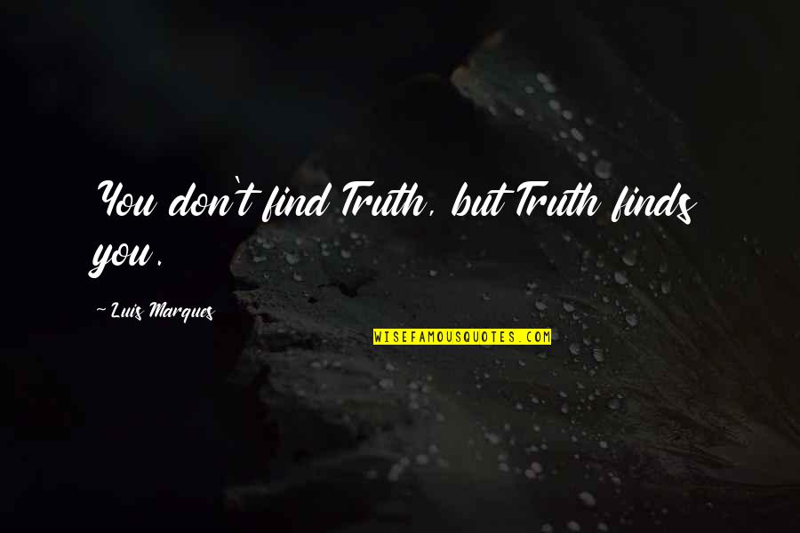 Truth In The Bible Quotes By Luis Marques: You don't find Truth, but Truth finds you.