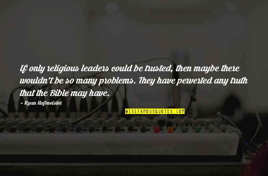 Truth In The Bible Quotes By Ryan Hofmeister: If only religious leaders could be trusted, then