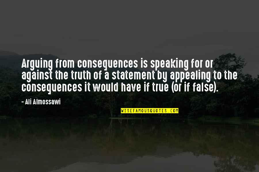Truth Or Consequences Quotes By Ali Almossawi: Arguing from consequences is speaking for or against