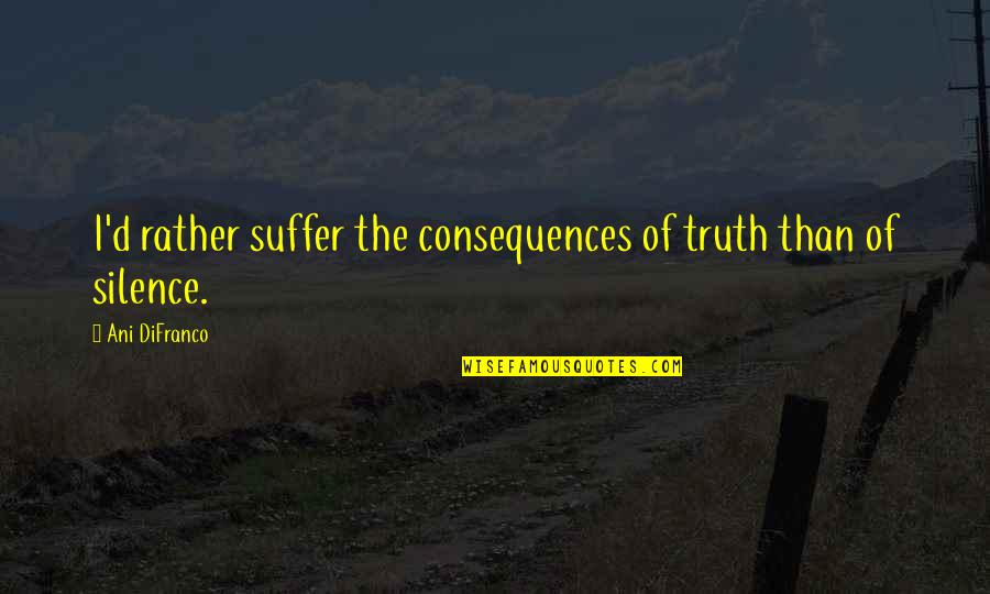 Truth Or Consequences Quotes By Ani DiFranco: I'd rather suffer the consequences of truth than