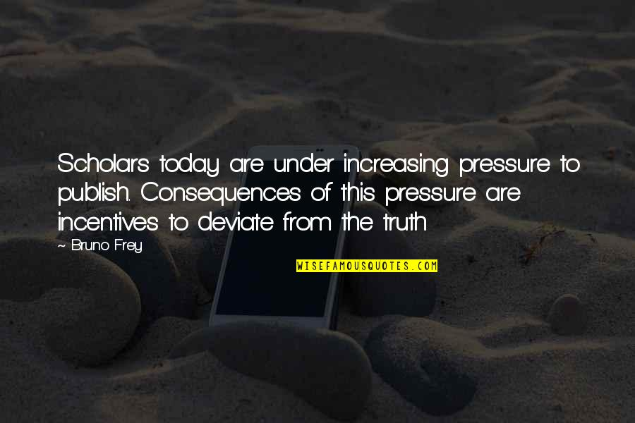 Truth Or Consequences Quotes By Bruno Frey: Scholars today are under increasing pressure to publish.