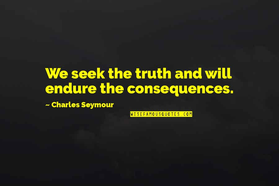 Truth Or Consequences Quotes By Charles Seymour: We seek the truth and will endure the