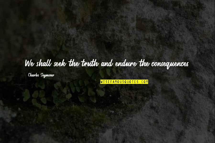 Truth Or Consequences Quotes By Charles Seymour: We shall seek the truth and endure the