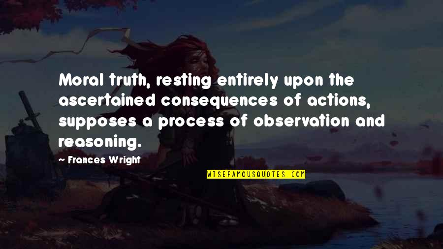 Truth Or Consequences Quotes By Frances Wright: Moral truth, resting entirely upon the ascertained consequences