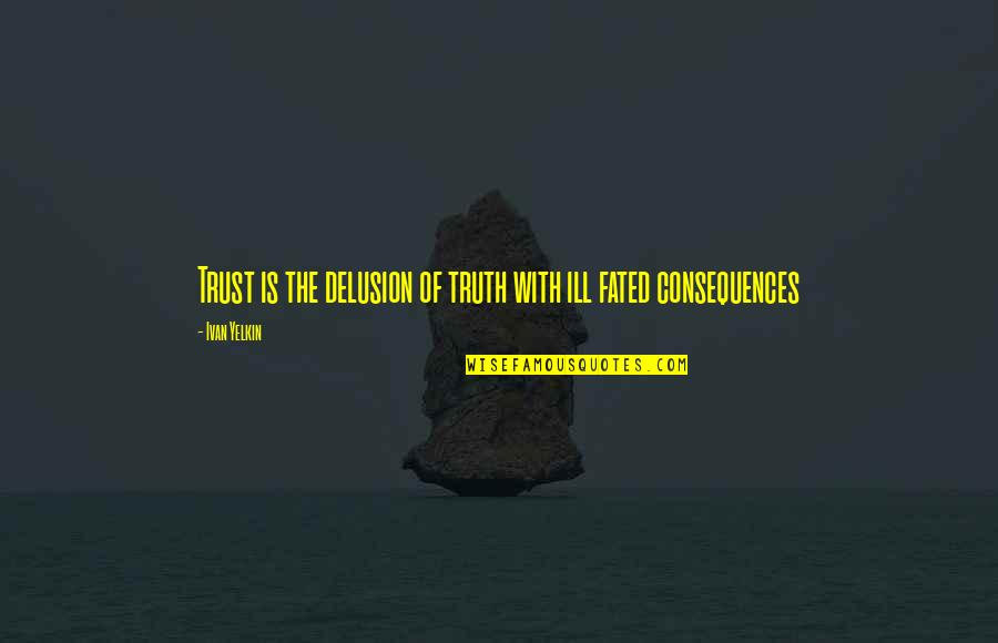 Truth Or Consequences Quotes By Ivan Yelkin: Trust is the delusion of truth with ill