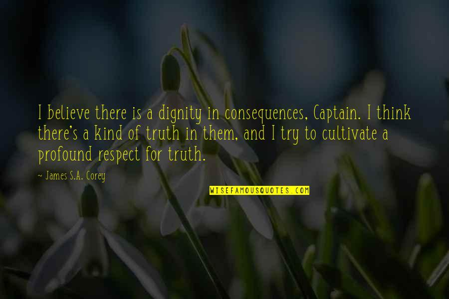 Truth Or Consequences Quotes By James S.A. Corey: I believe there is a dignity in consequences,