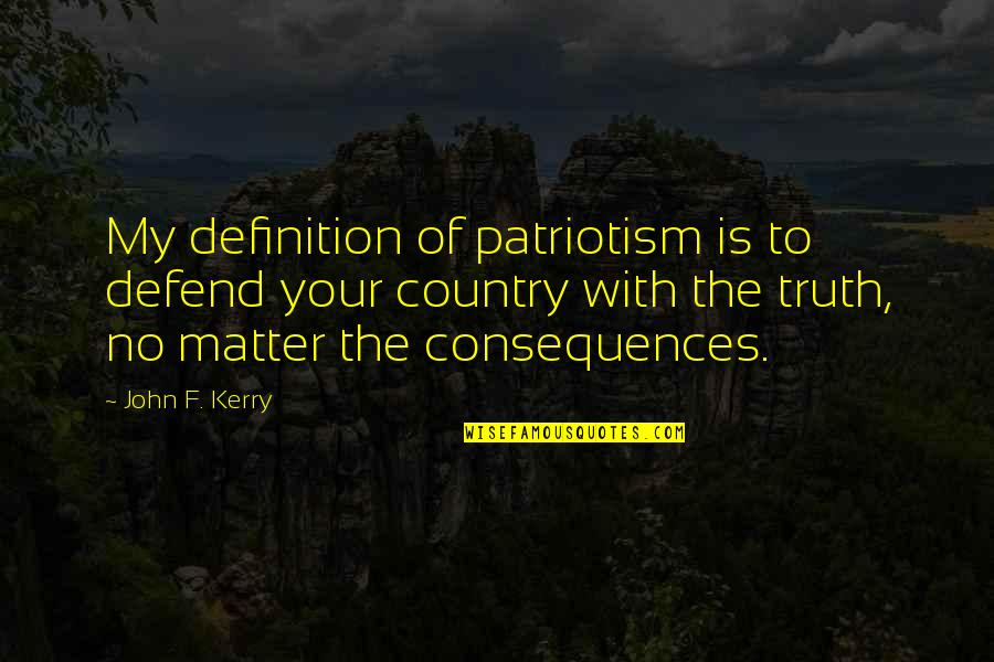Truth Or Consequences Quotes By John F. Kerry: My definition of patriotism is to defend your