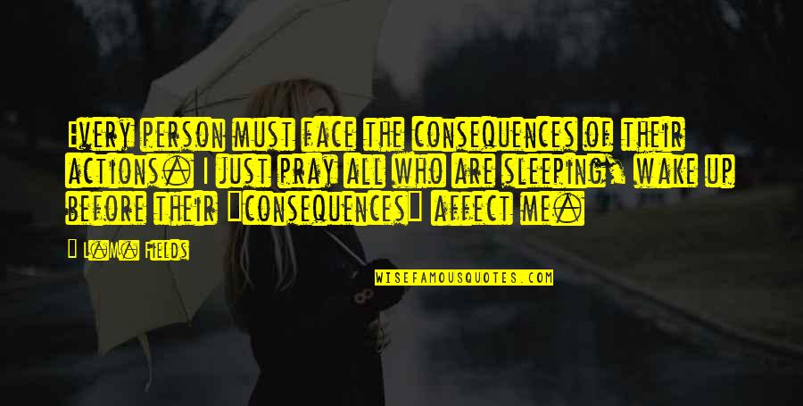 Truth Or Consequences Quotes By L.M. Fields: Every person must face the consequences of their