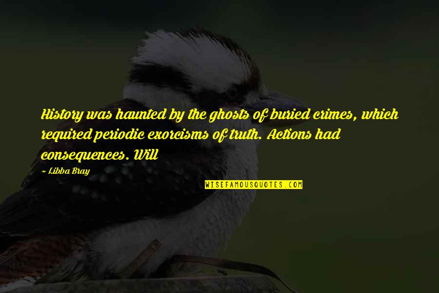 Truth Or Consequences Quotes By Libba Bray: History was haunted by the ghosts of buried